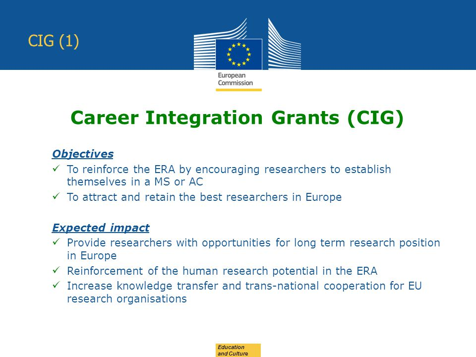 Education and Culture CIG (1) Objectives To reinforce the ERA by encouraging researchers to establish themselves in a MS or AC To attract and retain the best researchers in Europe Expected impact Provide researchers with opportunities for long term research position in Europe Reinforcement of the human research potential in the ERA Increase knowledge transfer and trans-national cooperation for EU research organisations Career Integration Grants (CIG)