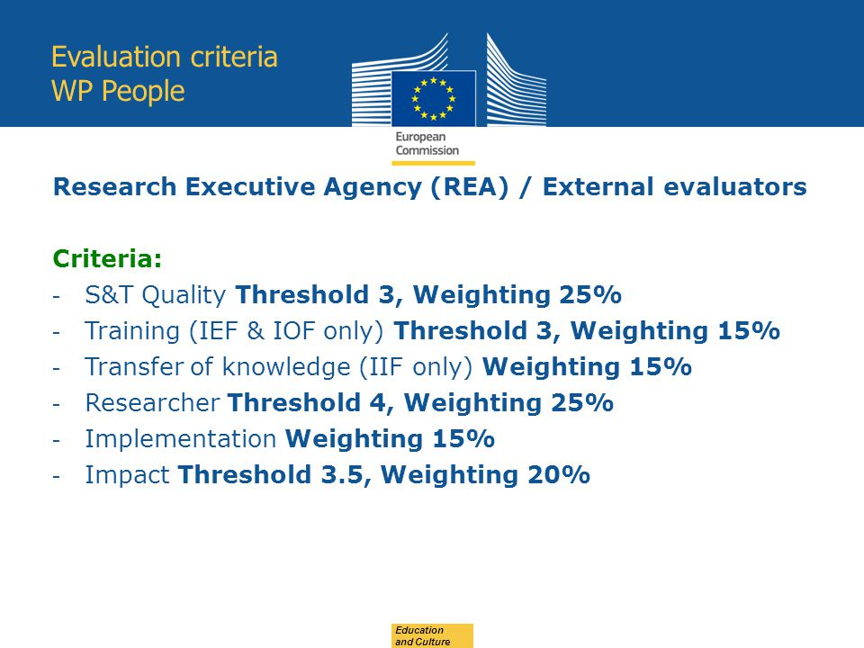 Education and Culture Evaluation criteria WP People Research Executive Agency (REA) / External evaluators Criteria: - S&T Quality Threshold 3, Weighting 25% - Training (IEF & IOF only) Threshold 3, Weighting 15% - Transfer of knowledge (IIF only) Weighting 15% - Researcher Threshold 4, Weighting 25% - Implementation Weighting 15% - Impact Threshold 3.5, Weighting 20%