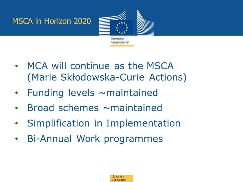 MSCA in Horizon 2020 Education and Culture MCA will continue as the MSCA (Marie Skłodowska-Curie Actions) Funding levels ~maintained Broad schemes ~maintained Simplification in Implementation Bi-Annual Work programmes