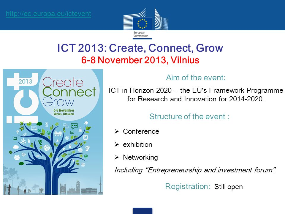 ICT 2013: Create, Connect, Grow 6-8 November 2013, Vilnius Registration: Still open Structure of the event :  Conference  exhibition  Networking Including Entrepreneurship and investment forum Aim of the event: ICT in Horizon 2020 - the EU s Framework Programme for Research and Innovation for 2014-2020.