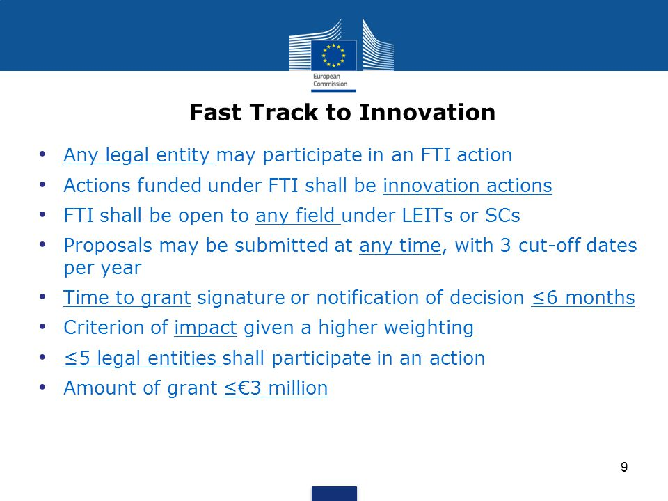 Any legal entity may participate in an FTI action Actions funded under FTI shall be innovation actions FTI shall be open to any field under LEITs or SCs Proposals may be submitted at any time, with 3 cut-off dates per year Time to grant signature or notification of decision ≤6 months Criterion of impact given a higher weighting ≤5 legal entities shall participate in an action Amount of grant ≤€3 million Fast Track to Innovation 9