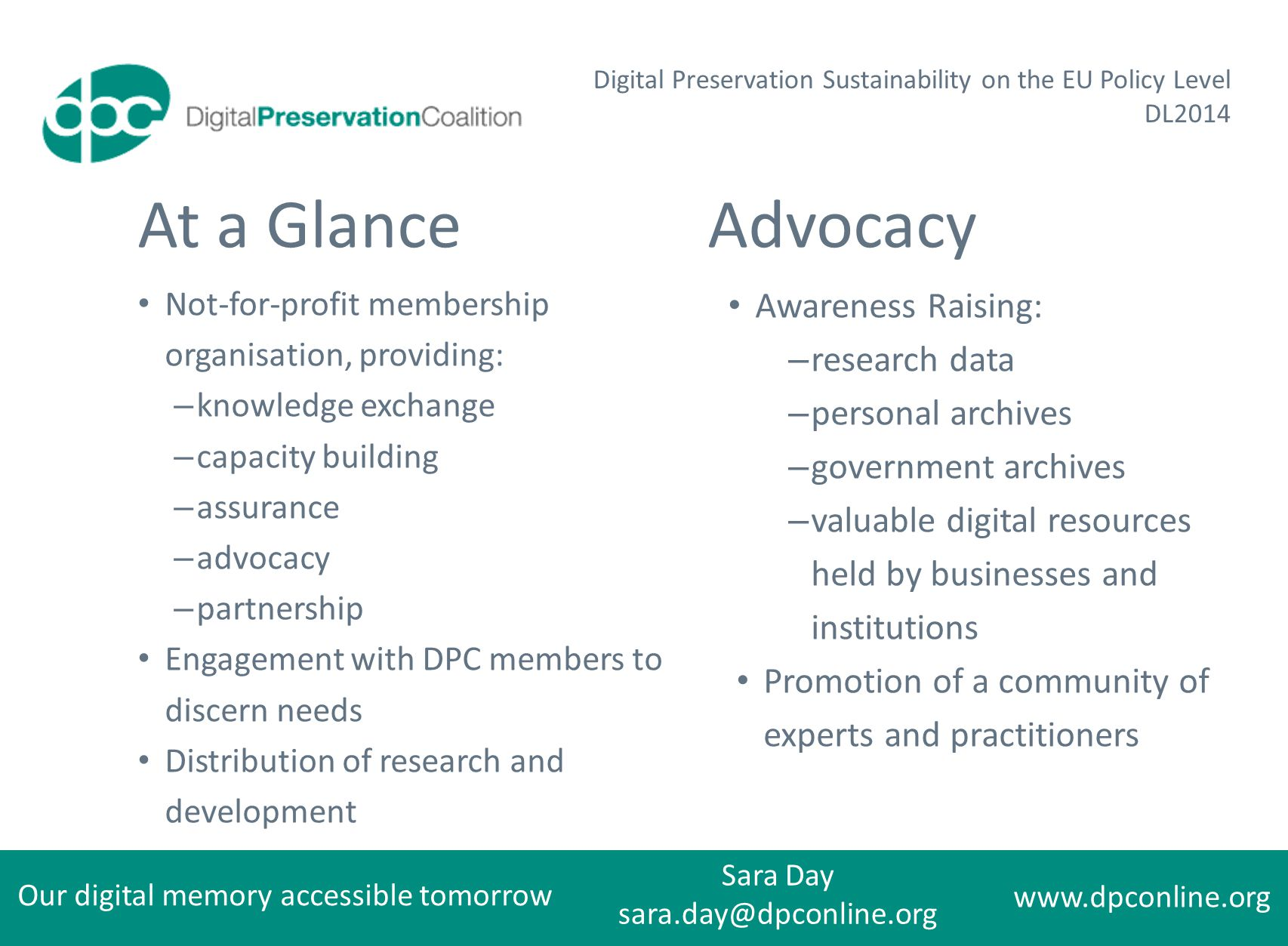 Our digital memory accessible tomorrow Sara Day sara.day@dpconline.org www.dpconline.org Digital Preservation Sustainability on the EU Policy Level DL2014 At a Glance Not-for-profit membership organisation, providing: – knowledge exchange – capacity building – assurance – advocacy – partnership Engagement with DPC members to discern needs Distribution of research and development Advocacy Awareness Raising: – research data – personal archives – government archives – valuable digital resources held by businesses and institutions Promotion of a community of experts and practitioners