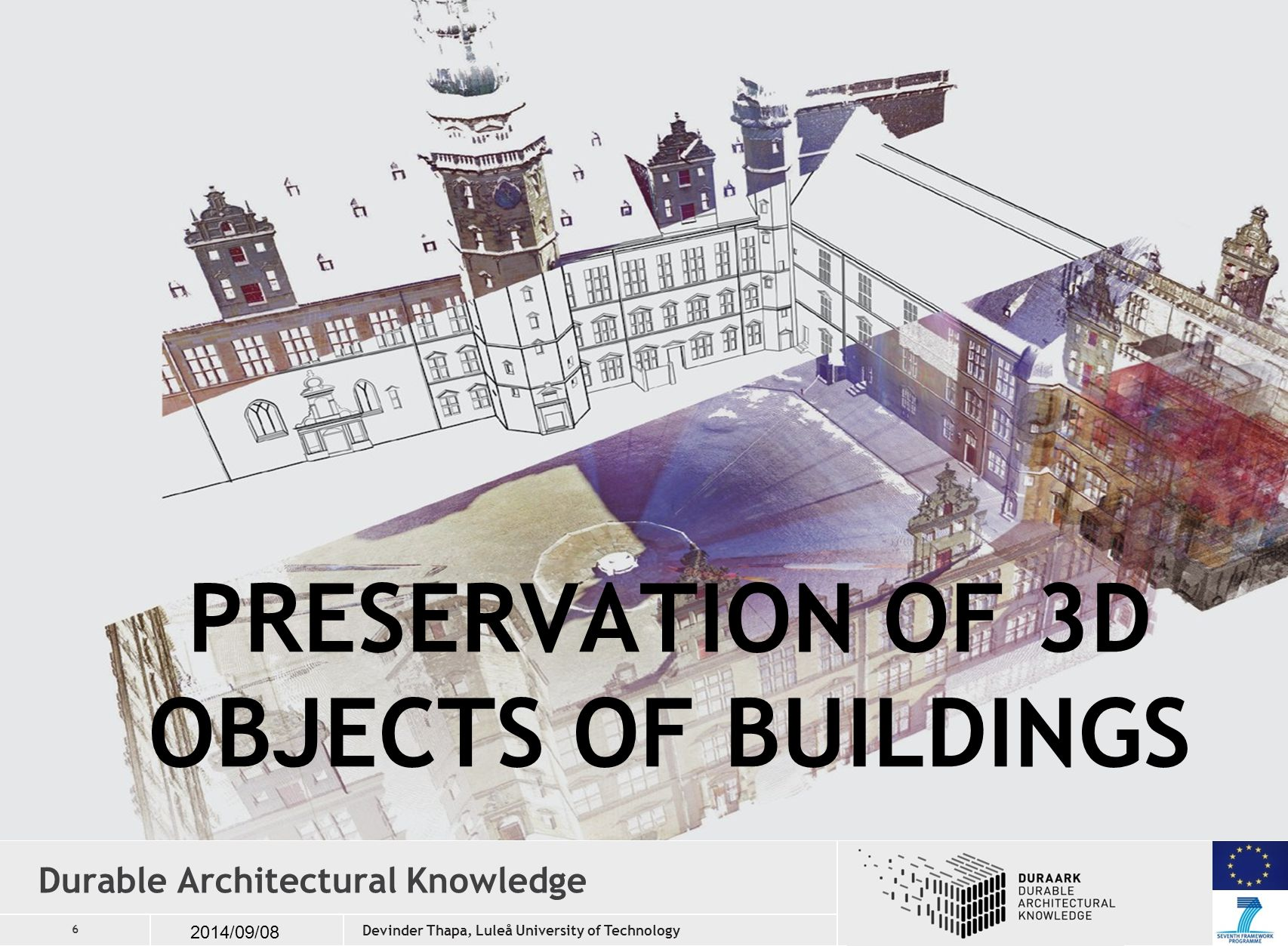 6 2014/09/08 Durable Architectural Knowledge PRESERVATION OF 3D OBJECTS OF BUILDINGS Devinder Thapa, Luleå University of Technology