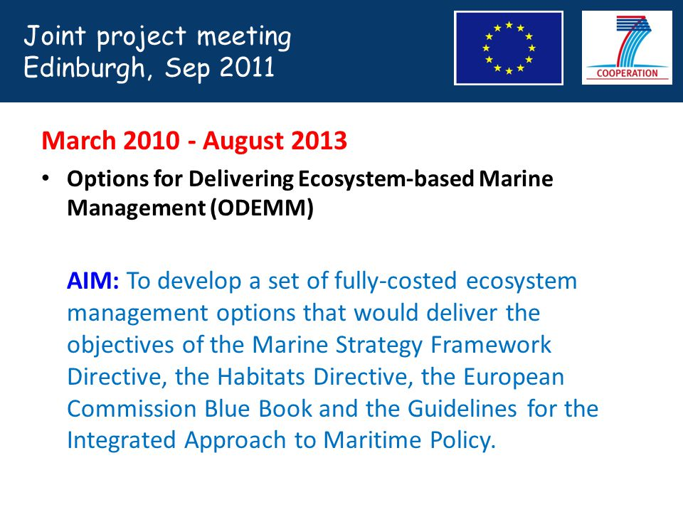 March 2010 - August 2013 Options for Delivering Ecosystem-based Marine Management (ODEMM) AIM: To develop a set of fully-costed ecosystem management options that would deliver the objectives of the Marine Strategy Framework Directive, the Habitats Directive, the European Commission Blue Book and the Guidelines for the Integrated Approach to Maritime Policy.