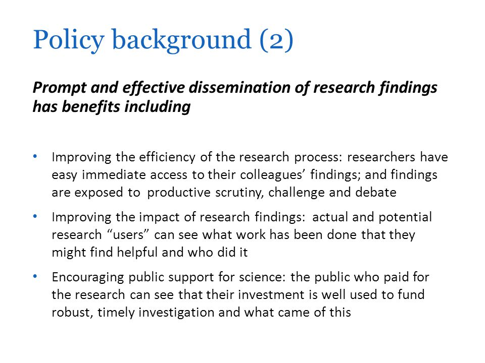Prompt and effective dissemination of research findings has benefits including Improving the efficiency of the research process: researchers have easy immediate access to their colleagues' findings; and findings are exposed to productive scrutiny, challenge and debate Improving the impact of research findings: actual and potential research users can see what work has been done that they might find helpful and who did it Encouraging public support for science: the public who paid for the research can see that their investment is well used to fund robust, timely investigation and what came of this Policy background (2)