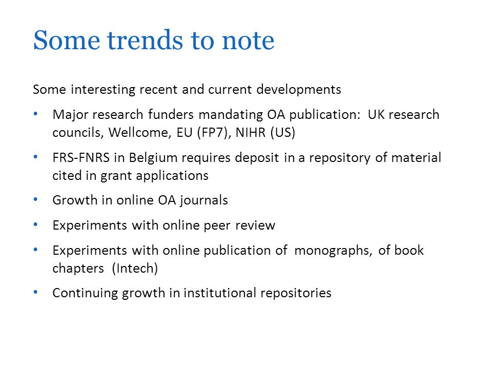 Some interesting recent and current developments Major research funders mandating OA publication: UK research councils, Wellcome, EU (FP7), NIHR (US) FRS-FNRS in Belgium requires deposit in a repository of material cited in grant applications Growth in online OA journals Experiments with online peer review Experiments with online publication of monographs, of book chapters (Intech) Continuing growth in institutional repositories Some trends to note