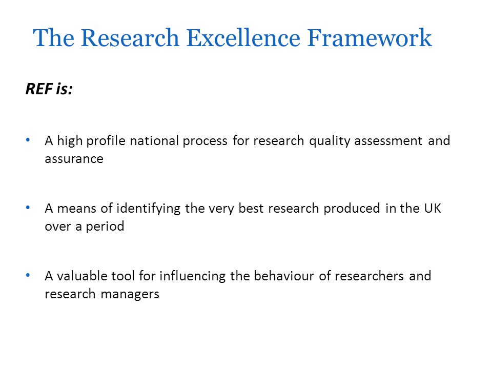 REF is: A high profile national process for research quality assessment and assurance A means of identifying the very best research produced in the UK over a period A valuable tool for influencing the behaviour of researchers and research managers The Research Excellence Framework