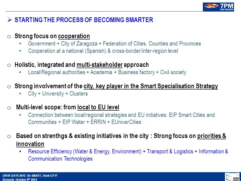  STARTING THE PROCESS OF BECOMING SMARTER o Strong focus on cooperation Government + City of Zaragoza + Federation of Cities, Counties and Provinces Cooperation at a national (Spanish) & cross-border/inter-region level o Holistic, integrated and multi-stakeholder approach Local/Regional authorities + Academia + Business factory + Civil society o Strong involvement of the city, key player in the Smart Specialisation Strategy City + University + Clusters o Multi-level scope: from local to EU level Connection between local/regional strategies and EU initiatives: EIP Smart Cities and Communities + EIP Water + ERRIN + EUniverCities o Based on strenthgs & existing initiatives in the city : Strong focus on priorities & innovation Resource Efficiency (Water & Energy, Environment) + Transport & Logistics + Information & Communication Technologies OPEN DAYS 2012: Be SMART, think CITY.