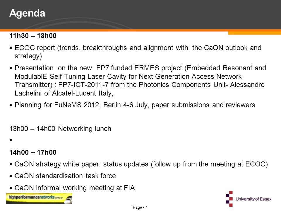 Page  1 Agenda 11h30 – 13h00  ECOC report (trends, breakthroughs and alignment with the CaON outlook and strategy)  Presentation on the new FP7 funded ERMES project (Embedded Resonant and ModulablE Self-Tuning Laser Cavity for Next Generation Access Network Transmitter) : FP7-ICT-2011-7 from the Photonics Components Unit- Alessandro Lachelini of Alcatel-Lucent Italy,  Planning for FuNeMS 2012, Berlin 4-6 July, paper submissions and reviewers 13h00 – 14h00 Networking lunch  14h00 – 17h00  CaON strategy white paper: status updates (follow up from the meeting at ECOC)  CaON standardisation task force  CaON informal working meeting at FIA