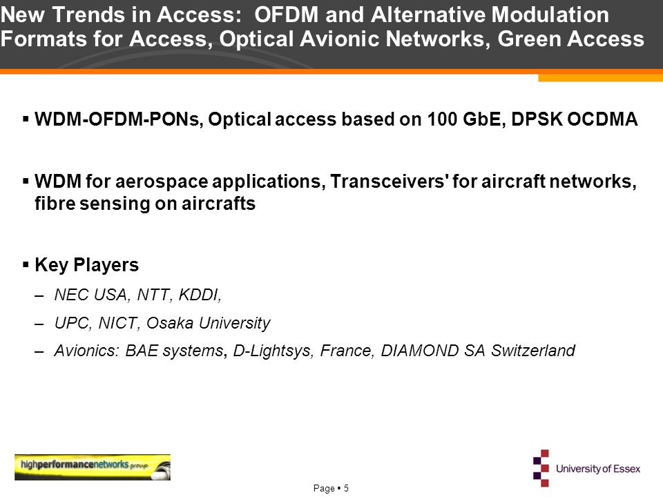 Page  5 New Trends in Access: OFDM and Alternative Modulation Formats for Access, Optical Avionic Networks, Green Access  WDM-OFDM-PONs, Optical access based on 100 GbE, DPSK OCDMA  WDM for aerospace applications, Transceivers for aircraft networks, fibre sensing on aircrafts  Key Players –NEC USA, NTT, KDDI, –UPC, NICT, Osaka University –Avionics: BAE systems, D-Lightsys, France, DIAMOND SA Switzerland