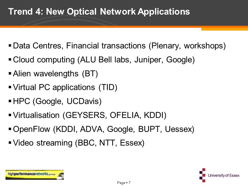 Page  7 Trend 4: New Optical Network Applications  Data Centres, Financial transactions (Plenary, workshops)  Cloud computing (ALU Bell labs, Juniper, Google)  Alien wavelengths (BT)  Virtual PC applications (TID)  HPC (Google, UCDavis)  Virtualisation (GEYSERS, OFELIA, KDDI)  OpenFlow (KDDI, ADVA, Google, BUPT, Uessex)  Video streaming (BBC, NTT, Essex)