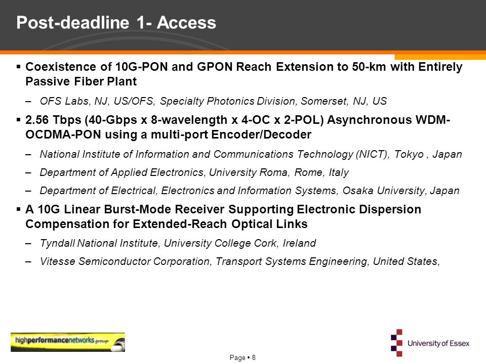 Page  8 Post-deadline 1- Access  Coexistence of 10G-PON and GPON Reach Extension to 50-km with Entirely Passive Fiber Plant –OFS Labs, NJ, US/OFS, Specialty Photonics Division, Somerset, NJ, US  2.56 Tbps (40-Gbps x 8-wavelength x 4-OC x 2-POL) Asynchronous WDM- OCDMA-PON using a multi-port Encoder/Decoder –National Institute of Information and Communications Technology (NICT), Tokyo, Japan –Department of Applied Electronics, University Roma, Rome, Italy –Department of Electrical, Electronics and Information Systems, Osaka University, Japan  A 10G Linear Burst-Mode Receiver Supporting Electronic Dispersion Compensation for Extended-Reach Optical Links –Tyndall National Institute, University College Cork, Ireland –Vitesse Semiconductor Corporation, Transport Systems Engineering, United States,