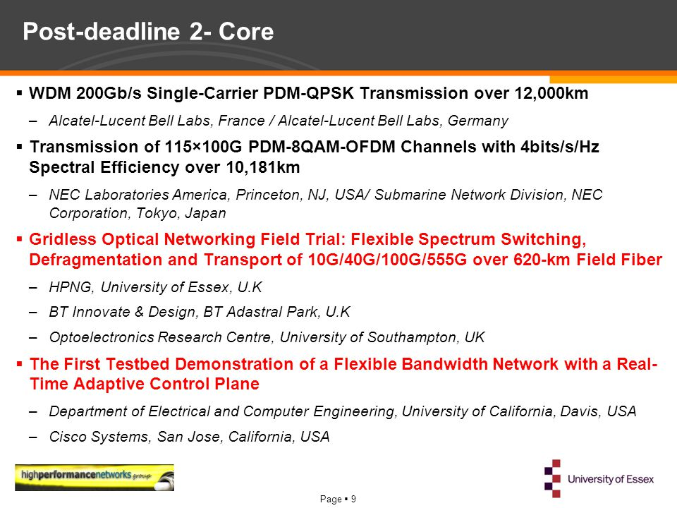 Page  9 Post-deadline 2- Core  WDM 200Gb/s Single-Carrier PDM-QPSK Transmission over 12,000km –Alcatel-Lucent Bell Labs, France / Alcatel-Lucent Bell Labs, Germany  Transmission of 115×100G PDM-8QAM-OFDM Channels with 4bits/s/Hz Spectral Efficiency over 10,181km –NEC Laboratories America, Princeton, NJ, USA/ Submarine Network Division, NEC Corporation, Tokyo, Japan  Gridless Optical Networking Field Trial: Flexible Spectrum Switching, Defragmentation and Transport of 10G/40G/100G/555G over 620-km Field Fiber –HPNG, University of Essex, U.K –BT Innovate & Design, BT Adastral Park, U.K –Optoelectronics Research Centre, University of Southampton, UK  The First Testbed Demonstration of a Flexible Bandwidth Network with a Real- Time Adaptive Control Plane –Department of Electrical and Computer Engineering, University of California, Davis, USA –Cisco Systems, San Jose, California, USA
