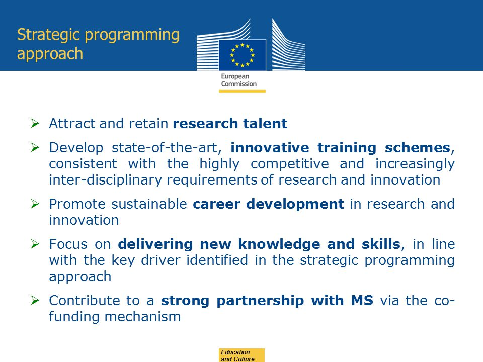 Research and Innovation Staff Exchange (RISE) Objective promote international and inter-sector collaboration through research and innovation staff exchanges foster a shared culture of research and innovation Scope International and inter-sector transfer of knowledge and sharing of ideas Common research and innovation project Highly skilled research and innovation staff Within Europe: only inter-sector secondments No secondments between institutions located outside Europe or within the same MS/AC Expected Impact strengthen the interaction between organisations in the academic and non- academic sectors, and between Europe and third countries Education and Culture