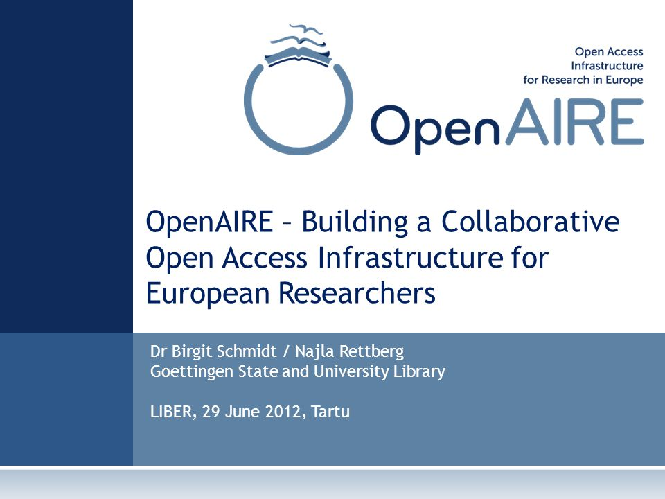 OpenAIRE – Building a Collaborative Open Access Infrastructure for European Researchers Dr Birgit Schmidt / Najla Rettberg Goettingen State and University Library LIBER, 29 June 2012, Tartu