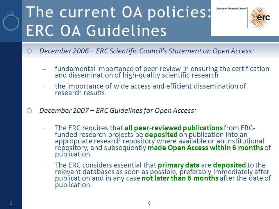8 The current OA policies: ERC OA Guidelines December 2006 – ERC Scientific Council s Statement on Open Access: – fundamental importance of peer-review in ensuring the certification and dissemination of high-quality scientific research – the importance of wide access and efficient dissemination of research results.