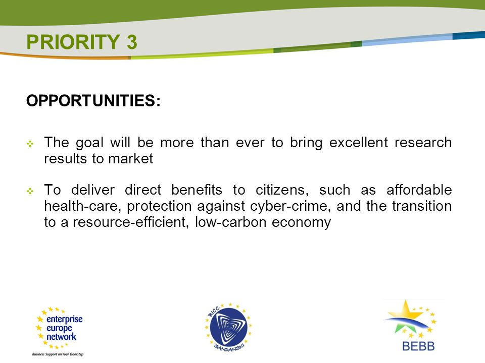 OPPORTUNITIES:  The goal will be more than ever to bring excellent research results to market  To deliver direct benefits to citizens, such as affordable health-care, protection against cyber-crime, and the transition to a resource-efficient, low-carbon economy PRIORITY 3