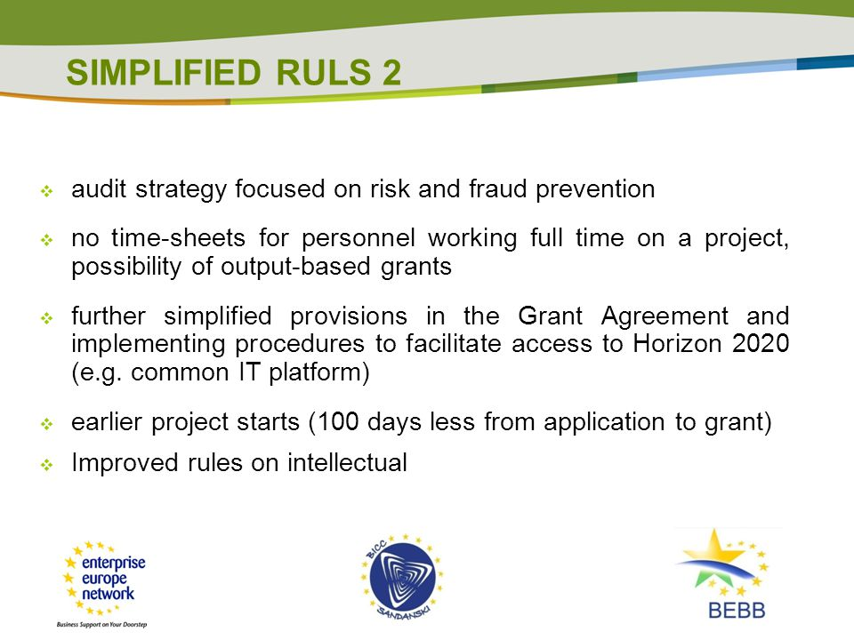  audit strategy focused on risk and fraud prevention  no time-sheets for personnel working full time on a project, possibility of output-based grants  further simplified provisions in the Grant Agreement and implementing procedures to facilitate access to Horizon 2020 (e.g.