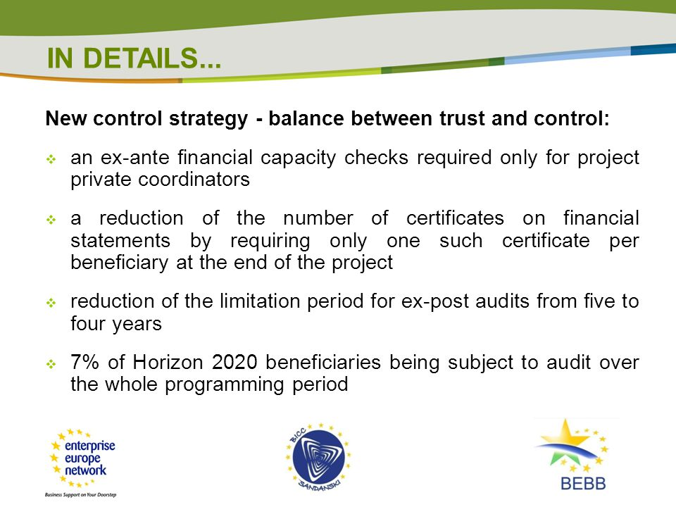 New control strategy - balance between trust and control:  an ex-ante financial capacity checks required only for project private coordinators  a reduction of the number of certificates on financial statements by requiring only one such certificate per beneficiary at the end of the project  reduction of the limitation period for ex-post audits from five to four years  7% of Horizon 2020 beneficiaries being subject to audit over the whole programming period IN DETAILS...