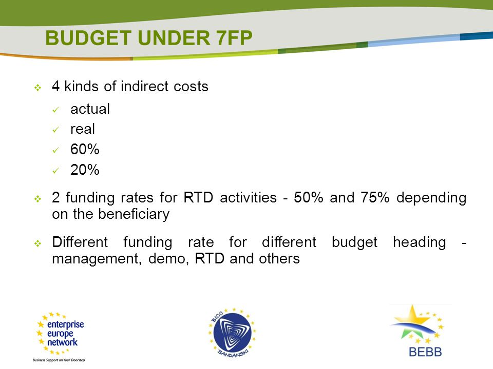 BUDGET UNDER 7FP  4 kinds of indirect costs actual real 60% 20%  2 funding rates for RTD activities - 50% and 75% depending on the beneficiary  Different funding rate for different budget heading - management, demo, RTD and others