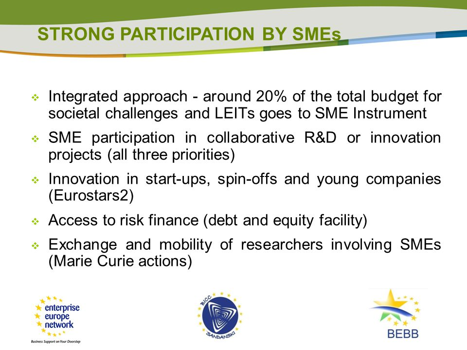 Integrated approach - around 20% of the total budget for societal challenges and LEITs goes to SME Instrument  SME participation in collaborative R&D or innovation projects (all three priorities)  Innovation in start-ups, spin-offs and young companies (Eurostars2)  Access to risk finance (debt and equity facility)  Exchange and mobility of researchers involving SMEs (Marie Curie actions) STRONG PARTICIPATION BY SMEs