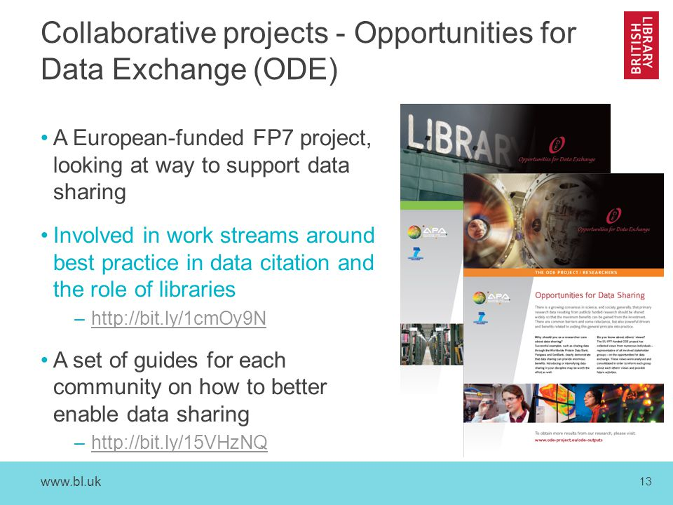 www.bl.uk 13 Collaborative projects - Opportunities for Data Exchange (ODE) A European-funded FP7 project, looking at way to support data sharing Involved in work streams around best practice in data citation and the role of libraries –http://bit.ly/1cmOy9Nhttp://bit.ly/1cmOy9N A set of guides for each community on how to better enable data sharing –http://bit.ly/15VHzNQhttp://bit.ly/15VHzNQ
