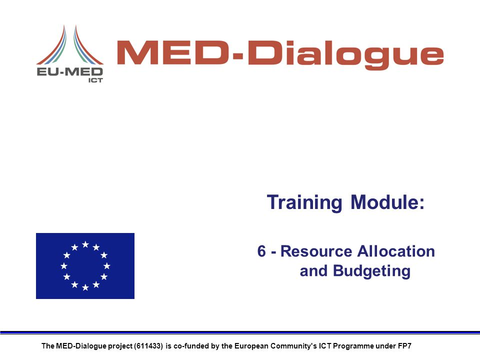Training Module: The MED-Dialogue project (611433) is co-funded by the European Community s ICT Programme under FP7 6 - Resource Allocation and Budgeting
