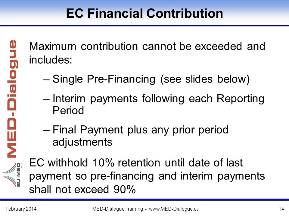 EC Financial Contribution Maximum contribution cannot be exceeded and includes: –Single Pre-Financing (see slides below) –Interim payments following each Reporting Period –Final Payment plus any prior period adjustments EC withhold 10% retention until date of last payment so pre-financing and interim payments shall not exceed 90% February 2014MED-Dialogue Training - www.MED-Dialogue.eu14