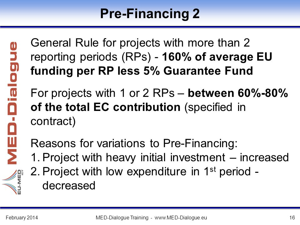 Pre-Financing 2 General Rule for projects with more than 2 reporting periods (RPs) - 160% of average EU funding per RP less 5% Guarantee Fund For projects with 1 or 2 RPs – between 60%-80% of the total EC contribution (specified in contract) Reasons for variations to Pre-Financing: 1.Project with heavy initial investment – increased 2.Project with low expenditure in 1 st period - decreased February 2014MED-Dialogue Training -