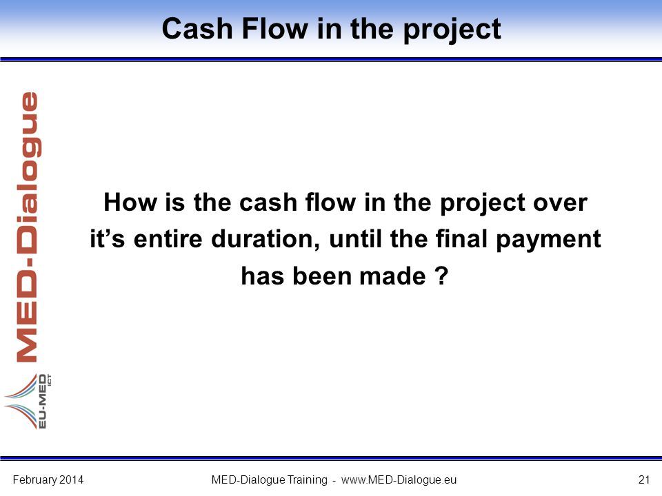 Cash Flow in the project How is the cash flow in the project over it's entire duration, until the final payment has been made ? February 2014MED-Dialo