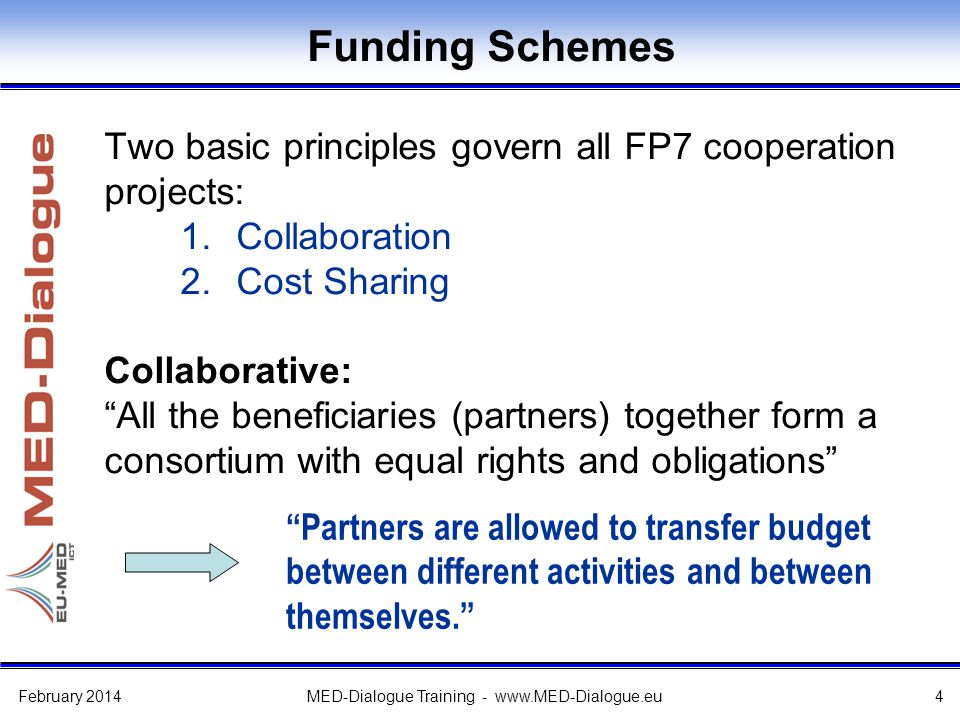 Funding Schemes Two basic principles govern all FP7 cooperation projects: 1.Collaboration 2.Cost Sharing Collaborative: All the beneficiaries (partners) together form a consortium with equal rights and obligations Partners are allowed to transfer budget between different activities and between themselves. February 2014MED-Dialogue Training - www.MED-Dialogue.eu4