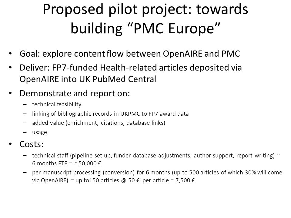 Proposed pilot project: towards building PMC Europe Goal: explore content flow between OpenAIRE and PMC Deliver: FP7-funded Health-related articles deposited via OpenAIRE into UK PubMed Central Demonstrate and report on: – technical feasibility – linking of bibliographic records in UKPMC to FP7 award data – added value (enrichment, citations, database links) – usage Costs: – technical staff (pipeline set up, funder database adjustments, author support, report writing) ~ 6 months FTE = ~ 50,000 € – per manuscript processing (conversion) for 6 months (up to 500 articles of which 30% will come via OpenAIRE) = up to150 articles @ 50 € per article = 7,500 €