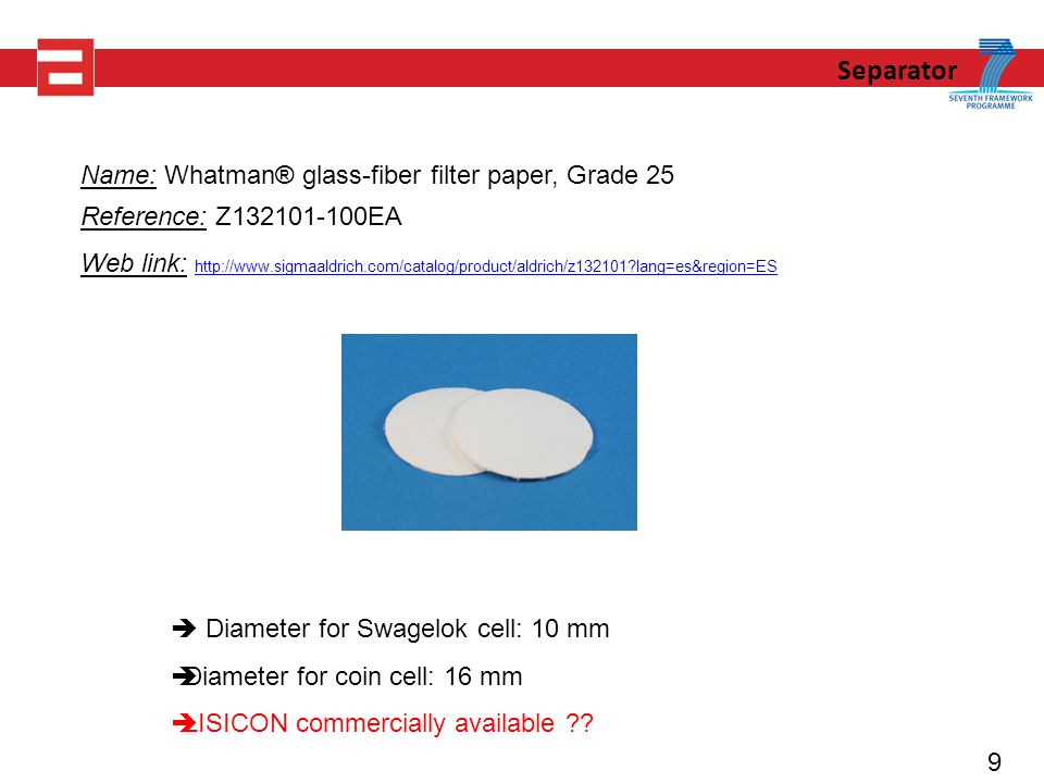 9 Separator Name: Whatman® glass-fiber filter paper, Grade 25 Reference: Z EA Web link:   lang=es&region=ES   lang=es&region=ES  Diameter for Swagelok cell: 10 mm  Diameter for coin cell: 16 mm  LISICON commercially available