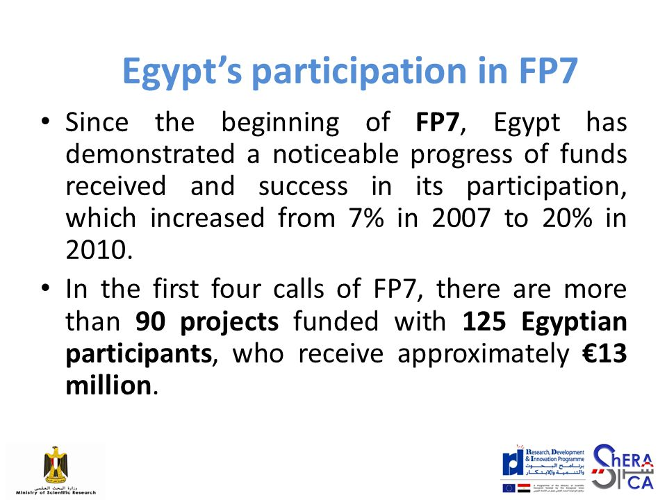 Egypt's participation in FP7 Since the beginning of FP7, Egypt has demonstrated a noticeable progress of funds received and success in its participation, which increased from 7% in 2007 to 20% in 2010.