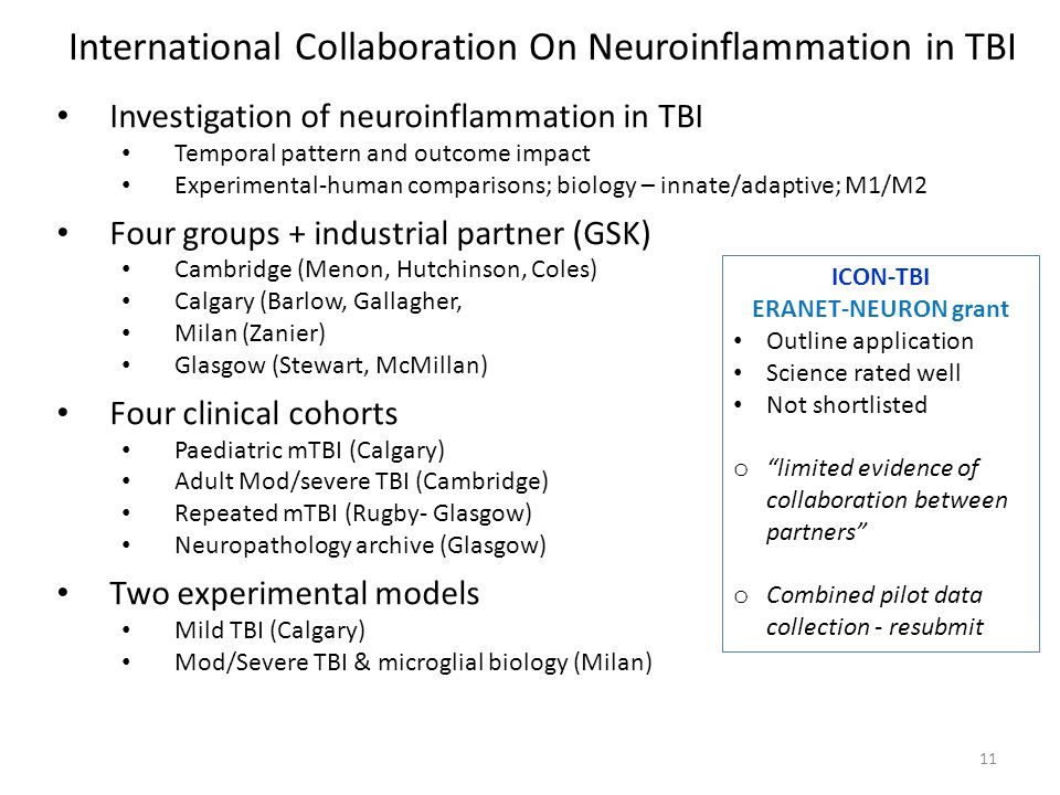 11 Investigation of neuroinflammation in TBI Temporal pattern and outcome impact Experimental-human comparisons; biology – innate/adaptive; M1/M2 Four groups + industrial partner (GSK) Cambridge (Menon, Hutchinson, Coles) Calgary (Barlow, Gallagher, Milan (Zanier) Glasgow (Stewart, McMillan) Four clinical cohorts Paediatric mTBI (Calgary) Adult Mod/severe TBI (Cambridge) Repeated mTBI (Rugby- Glasgow) Neuropathology archive (Glasgow) Two experimental models Mild TBI (Calgary) Mod/Severe TBI & microglial biology (Milan) International Collaboration On Neuroinflammation in TBI ICON-TBI ERANET-NEURON grant Outline application Science rated well Not shortlisted o limited evidence of collaboration between partners o Combined pilot data collection - resubmit