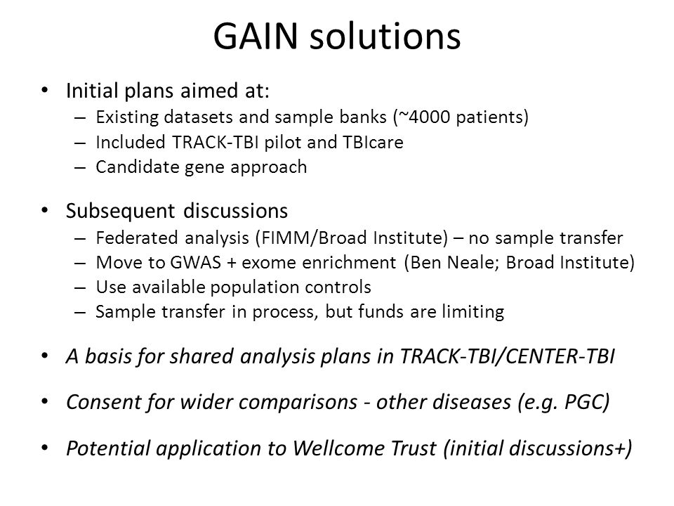 GAIN solutions Initial plans aimed at: – Existing datasets and sample banks (~4000 patients) – Included TRACK-TBI pilot and TBIcare – Candidate gene approach Subsequent discussions – Federated analysis (FIMM/Broad Institute) – no sample transfer – Move to GWAS + exome enrichment (Ben Neale; Broad Institute) – Use available population controls – Sample transfer in process, but funds are limiting A basis for shared analysis plans in TRACK-TBI/CENTER-TBI Consent for wider comparisons - other diseases (e.g.