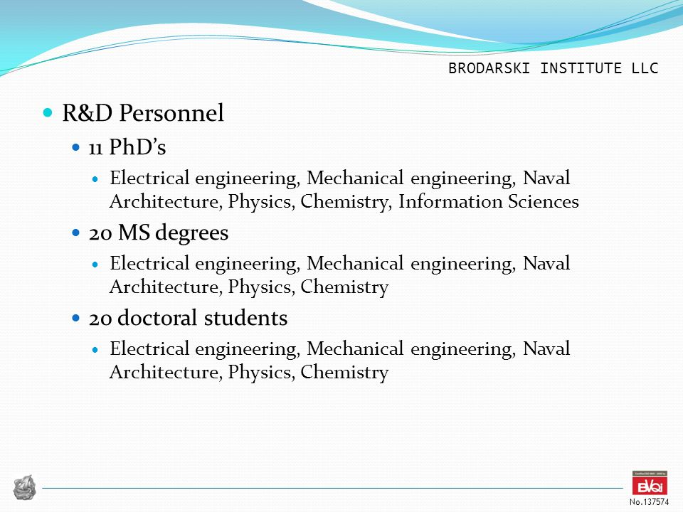 BRODARSKI INSTITUTE LLC No.137574 R&D Personnel 11 PhD's Electrical engineering, Mechanical engineering, Naval Architecture, Physics, Chemistry, Infor