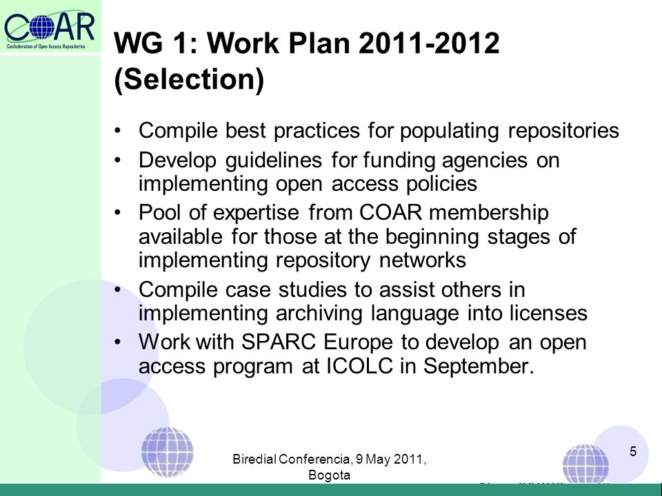 WG 1: Work Plan 2011-2012 (Selection) Compile best practices for populating repositories Develop guidelines for funding agencies on implementing open access policies Pool of expertise from COAR membership available for those at the beginning stages of implementing repository networks Compile case studies to assist others in implementing archiving language into licenses Work with SPARC Europe to develop an open access program at ICOLC in September.