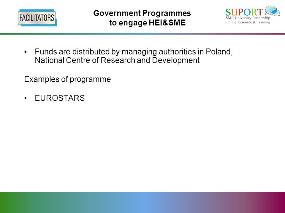 Government Programmes to engage HEI&SME Funds are distributed by managing authorities in Poland, National Centre of Research and Development Examples of programme EUROSTARS