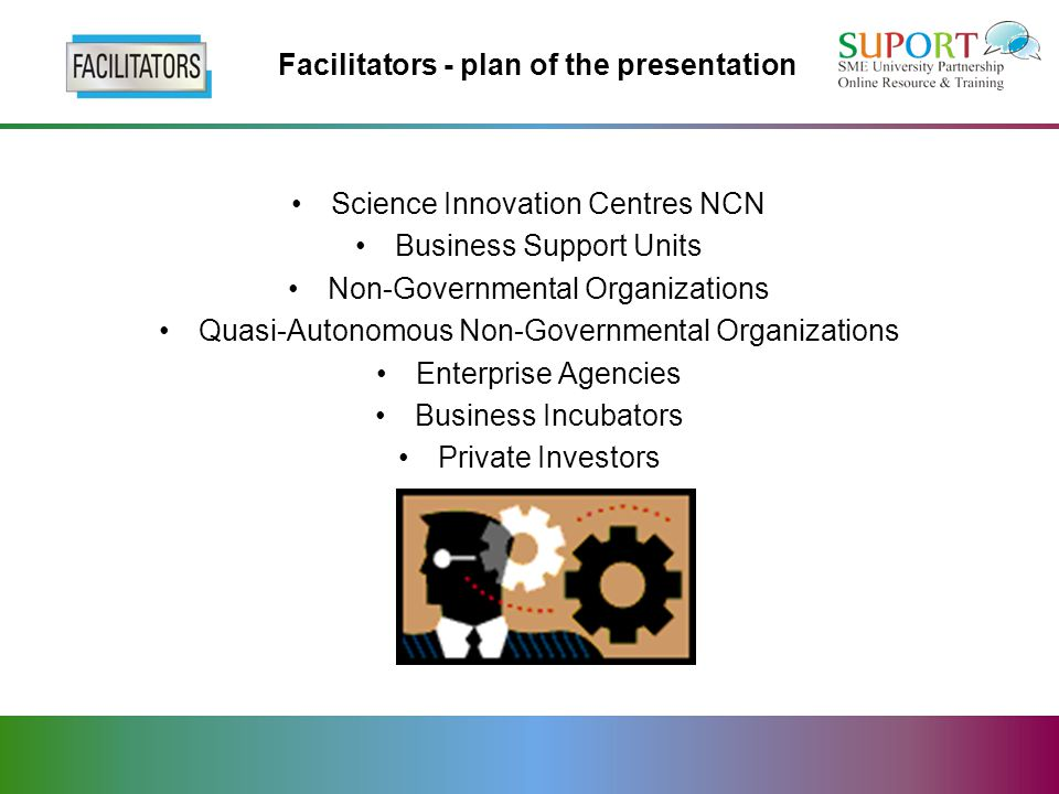 Facilitators - plan of the presentation Science Innovation Centres NCN Business Support Units Non-Governmental Organizations Quasi-Autonomous Non-Governmental Organizations Enterprise Agencies Business Incubators Private Investors
