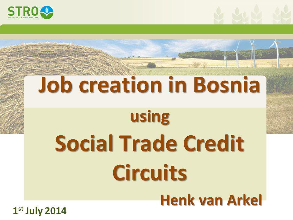 Job creation in Bosnia using Social Trade Credit Circuits Henk van Arkel 1 st July 2014