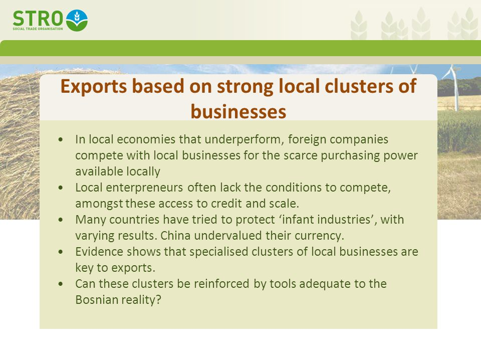 Exports based on strong local clusters of businesses In local economies that underperform, foreign companies compete with local businesses for the scarce purchasing power available locally Local enterpreneurs often lack the conditions to compete, amongst these access to credit and scale.