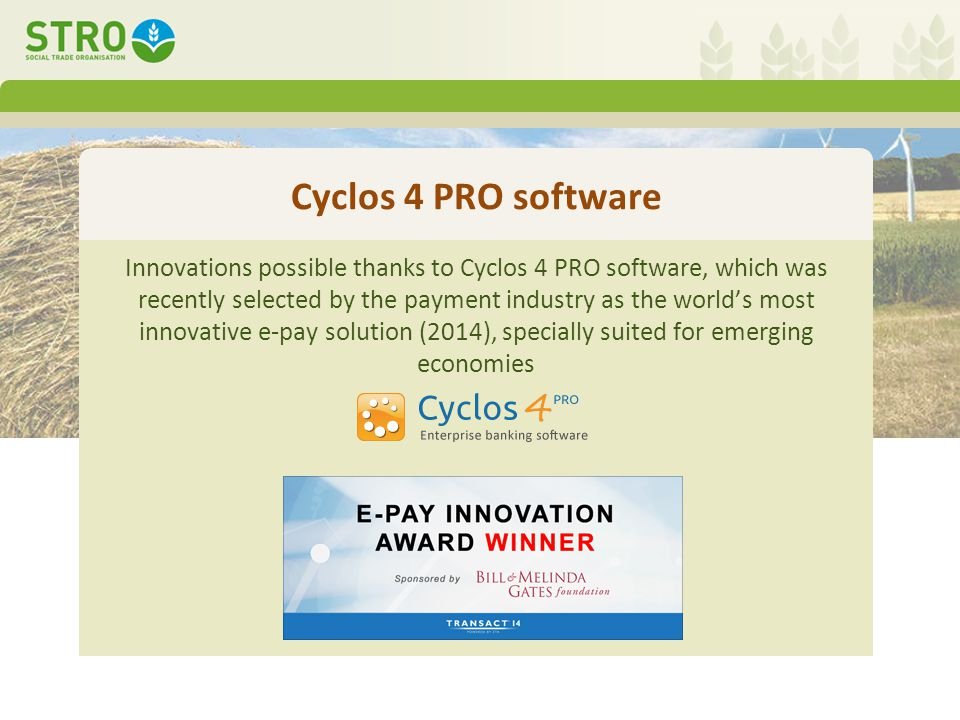 Cyclos 4 PRO software Innovations possible thanks to Cyclos 4 PRO software, which was recently selected by the payment industry as the world's most innovative e-pay solution (2014), specially suited for emerging economies