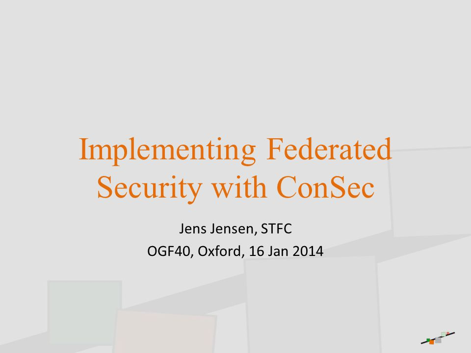 Implementing Federated Security with ConSec Jens Jensen, STFC OGF40, Oxford, 16 Jan 2014
