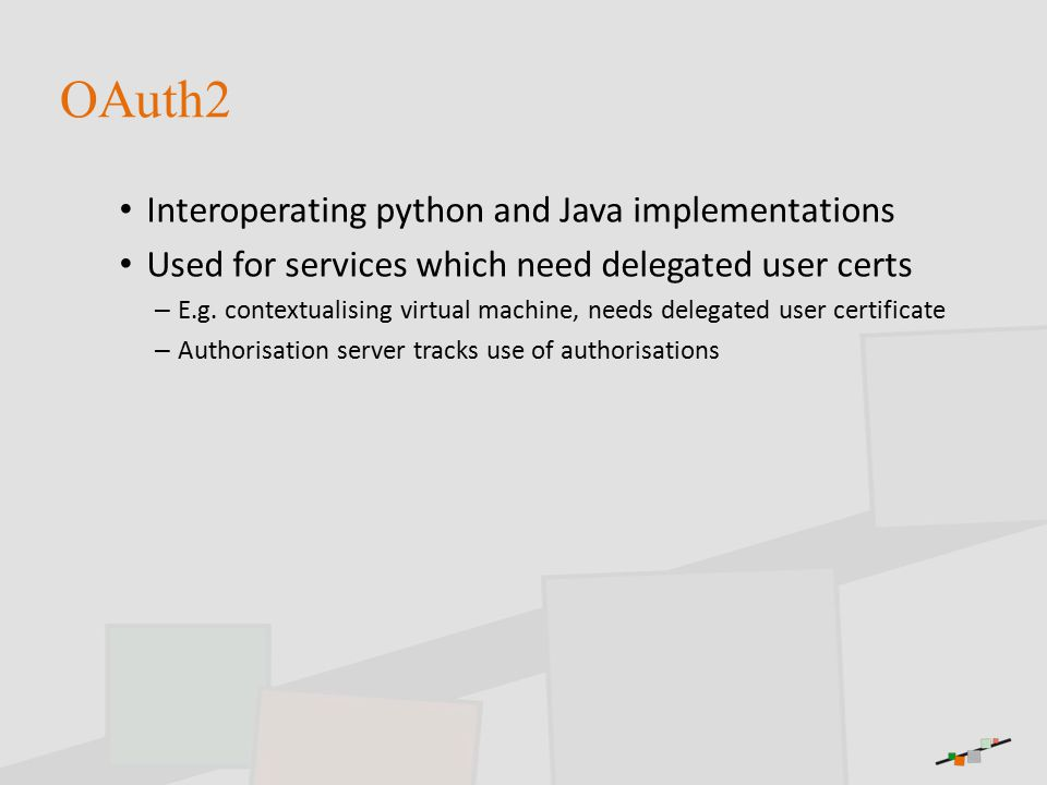 OAuth2 Interoperating python and Java implementations Used for services which need delegated user certs – E.g.