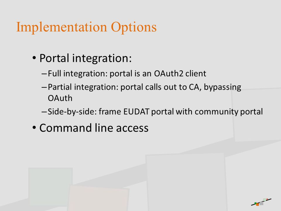 Implementation Options Portal integration: – Full integration: portal is an OAuth2 client – Partial integration: portal calls out to CA, bypassing OAuth – Side-by-side: frame EUDAT portal with community portal Command line access