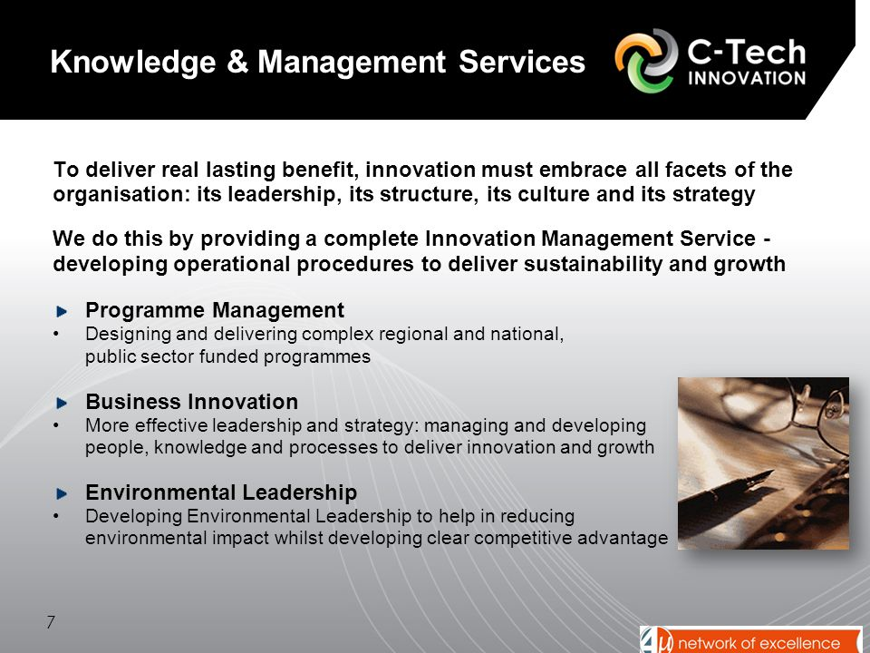 To deliver real lasting benefit, innovation must embrace all facets of the organisation: its leadership, its structure, its culture and its strategy We do this by providing a complete Innovation Management Service - developing operational procedures to deliver sustainability and growth Programme Management Designing and delivering complex regional and national, public sector funded programmes Business Innovation More effective leadership and strategy: managing and developing people, knowledge and processes to deliver innovation and growth Environmental Leadership Developing Environmental Leadership to help in reducing environmental impact whilst developing clear competitive advantage 7 Knowledge & Management Services