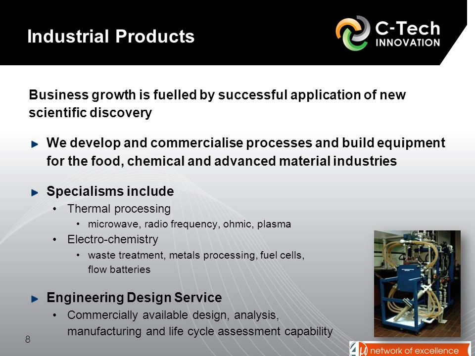 Business growth is fuelled by successful application of new scientific discovery We develop and commercialise processes and build equipment for the food, chemical and advanced material industries Specialisms include Thermal processing microwave, radio frequency, ohmic, plasma Electro-chemistry waste treatment, metals processing, fuel cells, flow batteries Engineering Design Service Commercially available design, analysis, manufacturing and life cycle assessment capability 8 Industrial Products