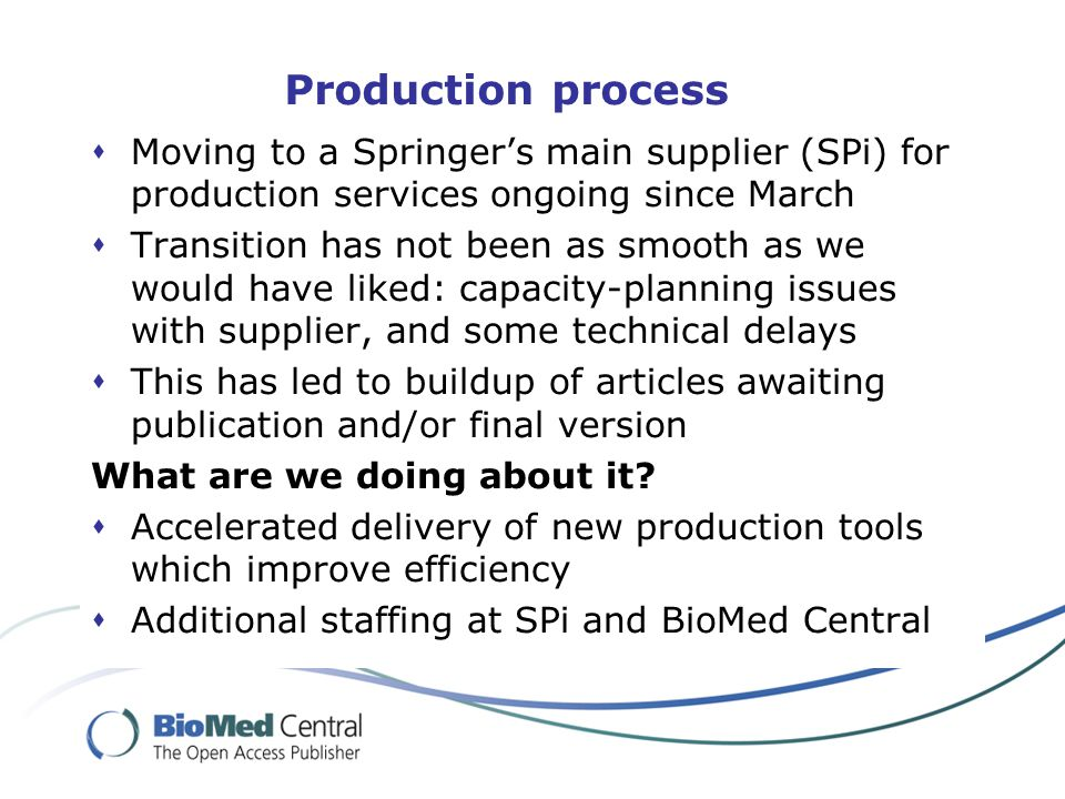 Production process  Moving to a Springer's main supplier (SPi) for production services ongoing since March  Transition has not been as smooth as we would have liked: capacity-planning issues with supplier, and some technical delays  This has led to buildup of articles awaiting publication and/or final version What are we doing about it.
