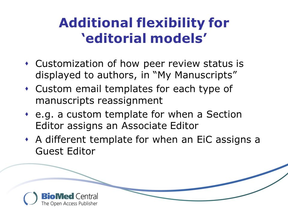 Additional flexibility for 'editorial models'  Customization of how peer review status is displayed to authors, in My Manuscripts  Custom email templates for each type of manuscripts reassignment  e.g.
